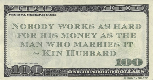 Nobody works as hard for his money as the man who marries it Quote