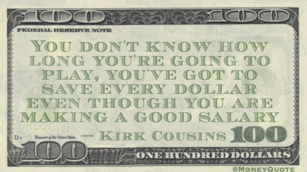 You've got to save every dollar even though good salary Quote
