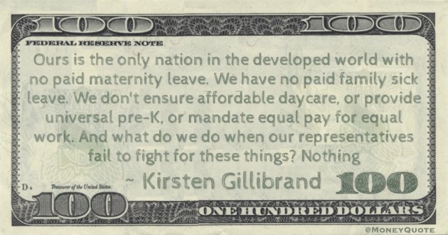 No paid maternity leave. We have no paid family sick leave. We don't ensure affordable daycare, or provide universal pre-K, or mandate equal pay for equal work Quote