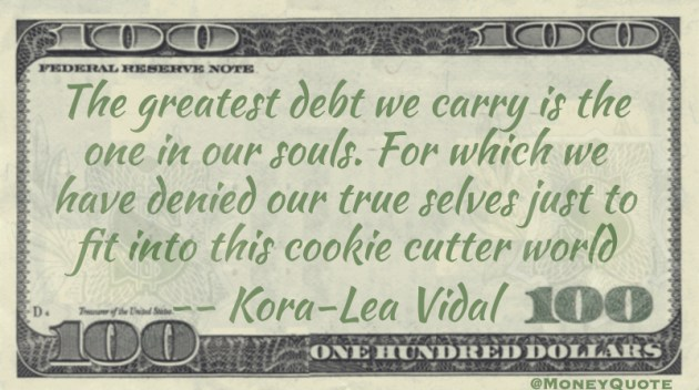 The greatest debt we carry is the one in our souls. For which we have denied our true selves just to fit into this cookie cutter world Quote