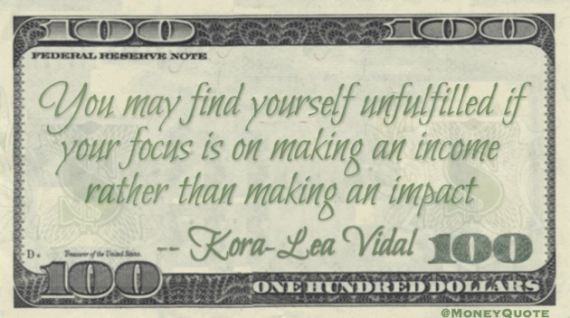 You may find yourself unfulfilled if your focus is on making an income rather than making an impact Quote