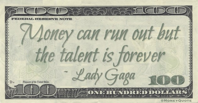 Money can run out but the talent is forever Quote