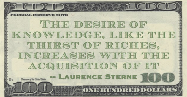 The desire of knowledge, like the thirst of riches, increases with the acquisition of it Quote
