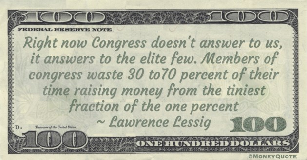 Lawrence Lessig Members of congress waste 30 to70 percent of their time raising money from the tiniest fraction of the one percent quote