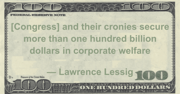 [Congress] and their cronies secure more than one hundred billion dollars in corporate welfare Quote