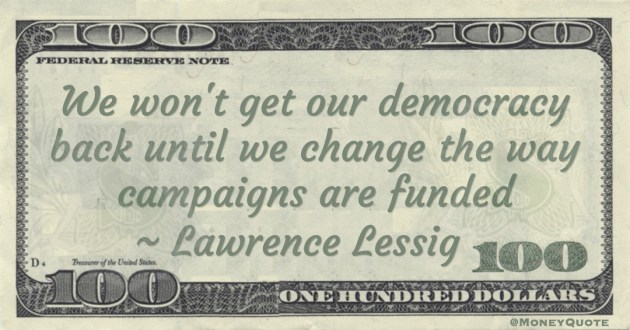 Lawrence Lessig We won't get our democracy back until we change the way campaigns are funded quote