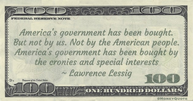 Lawrence Lessig America's government has been bought. But not by us. Not by the American people. America's government has been bought by the cronies and special interests quote