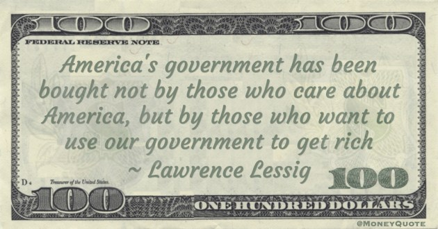America's government has been bought not by those who care about America, but by those who want to use our government to get rich Quote