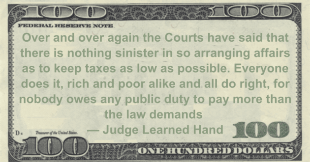 Courts have said that there is nothing sinister in so arranging affairs as to keep taxes as low as possible. Everyone does it, rich and poor alike and all do right, for nobody owes any public duty to pay more than the law demands Quote