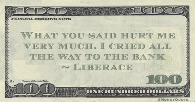 What you said hurt me very much. I cried all the way to the bank Quote
