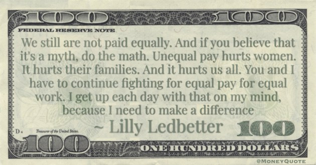 We still are not paid equally. And if you believe that it's a myth, do the math. Unequal pay hurts women. It hurts their families. And it hurts us all. You and I have to continue fighting for equal pay for equal work. I get up each day with that on my mind, because I need to make a difference Quote