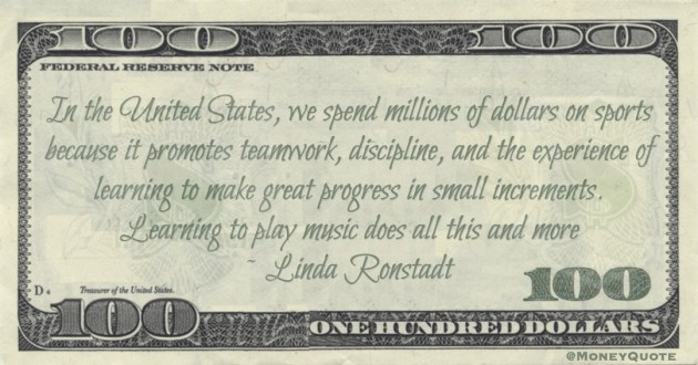 spend millions of dollars on sports because it promotes teamwork, discipline. Learning to play music does all this and more Quote