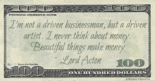 I'm not a driven businessman, but a driven artist. I never think about money. Beautiful things make money Quote