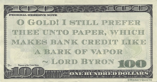 O Gold! I still prefer thee unto paper, which makes bank credit like a bark of vapor Quote