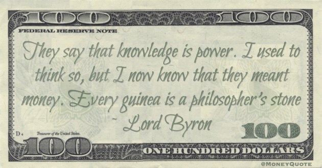 They say that knowledge is power. I used to think so, but I now know that they meant money. Every guinea is a philosopher's stone Quote