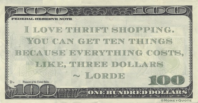 I love thrift shopping. You can get ten things because everything costs, like, three dollars Quote