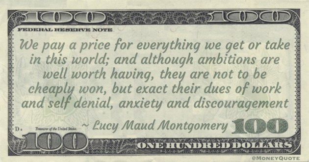 We pay a price for everything we get or take in this world; and although ambitions are well worth having, they are not to be cheaply won, but exact their dues of work and self denial, anxiety and discouragement Quote