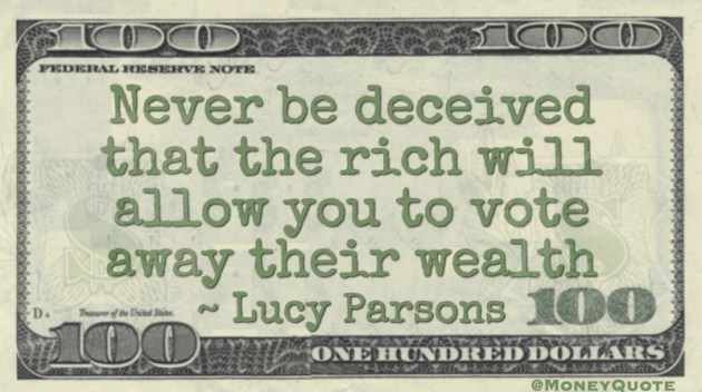 Never be deceived that the rich will allow you to vote away their wealth Quote