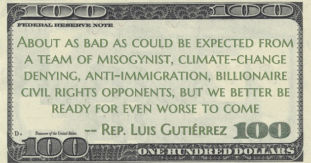 Luis Gutiérrez About as bad as could be expected from a team of misogynist, climate-change denying, anti-immigration, billionaire civil rights opponents, but we better be ready for even worse to come quote