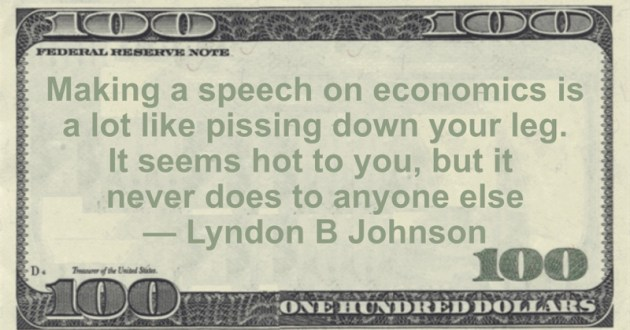 Making a speech on economics is a lot like pissing down your leg. It seems hot to you, but it never does to anyone else Quote