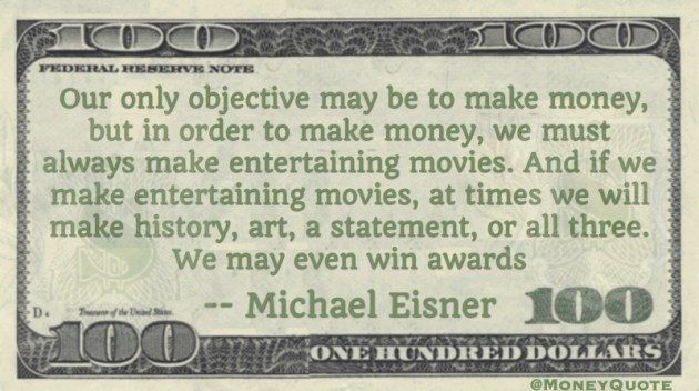 Our only objective may be to make money, but we will make history, art, a statement, or all three. We may even win awards Quote