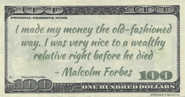 I made my money the old-fashioned way. I was very nice to a wealthy relative right before he died Quote