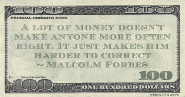 A lot of money doesn't make anyone more often right. It just makes him harder to correct Quote