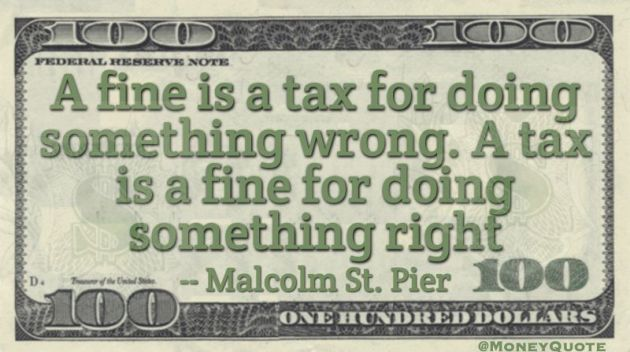 A fine is a tax for doing something wrong. A tax is a fine for doing something right Quote