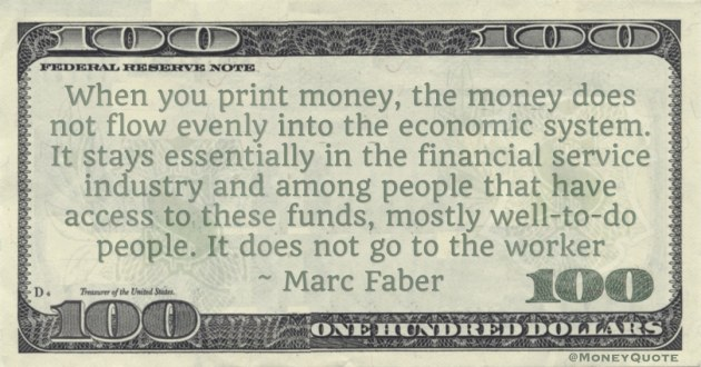 When you print money, the money does not flow evenly into the economic system. It stays essentially in the financial service industry Quote