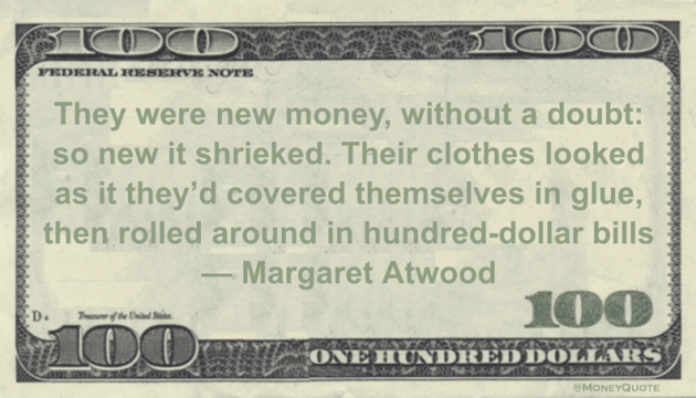 They were new money, without a doubt: so new it shrieked. Their clothes looked as it they'd covered themselves in glue, then rolled around in hundred-dollar bills Quote