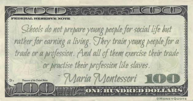 Schools do not prepare young people for social life but rather for earning a living. They train young people for a trade or a profession. And all of them exercise their trade or practise their profession like slaves Quote