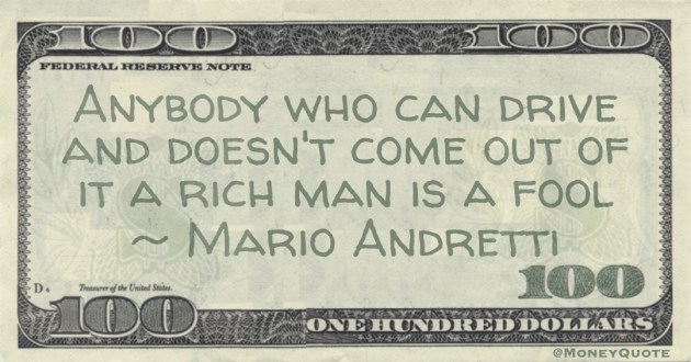 Anybody who can drive and doesn't come out of it a rich man is a fool Quote