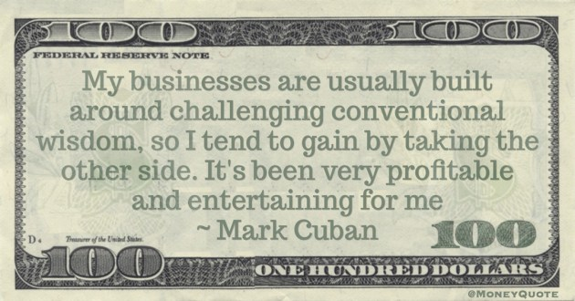 My businesses are usually built around challenging conventional wisdom, so I tend to gain by taking the other side. It's been very profitable and entertaining for me Quote