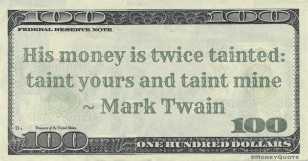 His money is twice tainted: taint yours and taint mine Quote