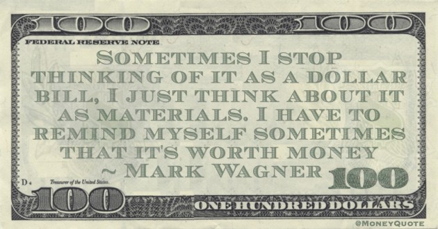 Sometimes I stop thinking of it as a dollar bill, I just think about it as materials. I have to remind myself sometimes that it's worth money Quote