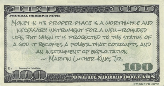 Money in its proper place is a worthwhile and necessary instrument for a well-rounded life, but when it is projected to the status of a god it becomes a power that corrupts and an instrument of exploitation Quote