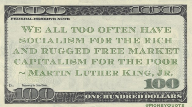 We all too often have socialism for the rich and rugged free market capitalism for the poor Quote