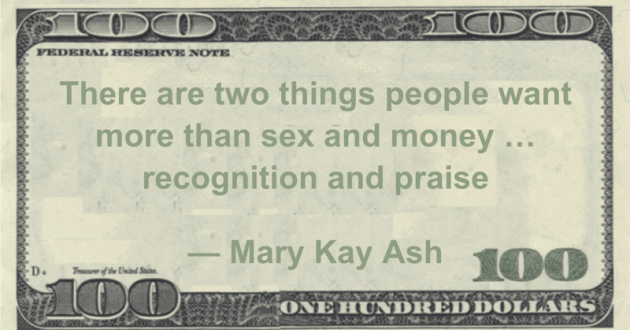 There are two things people want more than sex and money ... recognition and praise Quote