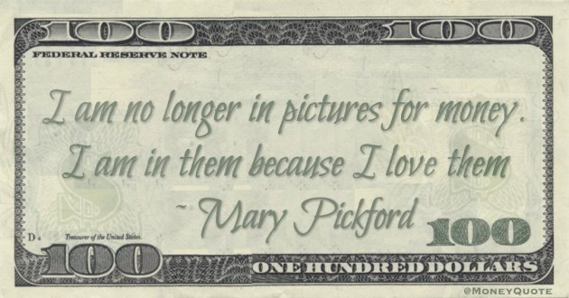 I am no longer in pictures for money. I am in them because I love them Quote