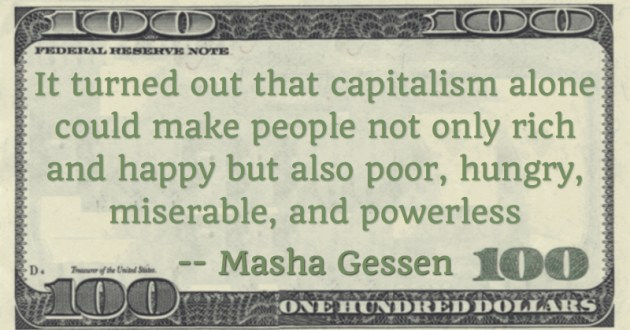 It turned out that capitalism alone could make people not only rich and happy but also poor, hungry, miserable, and powerless Quote