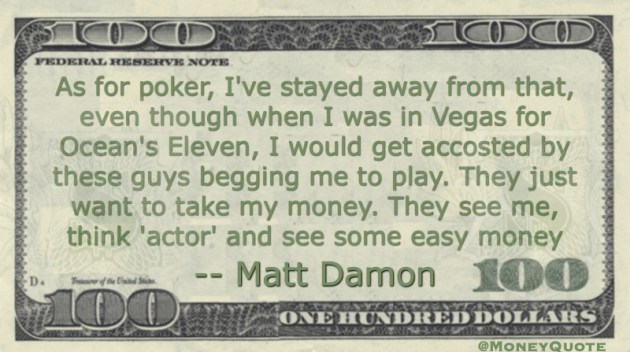 As for poker, I've stayed away from that. They just want to take my money. Actor, easy money Quote
