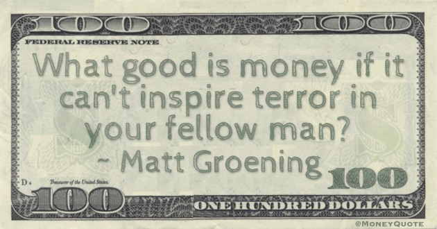What good is money if it can't inspire terror in your fellow man? Quote