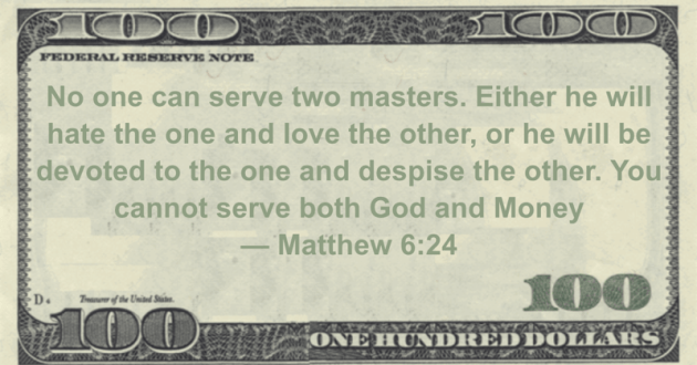 No one can serve two masters. Either he will hate the one and love the other, or he will be devoted to the one and despise the other. You cannot serve both God and Money Quote