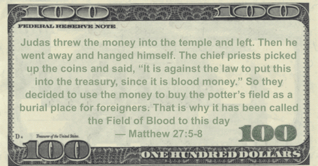 Judas threw the money into the temple and left. Then he went away and hanged himself. The chief priests picked up the coins and said, 'It is against the law to put this into the treasury, since it is blood money' So they decided to use the money to buy the potter's field as a burial place for foreigners. That is why it has been called the Field of Blood to this day Quote