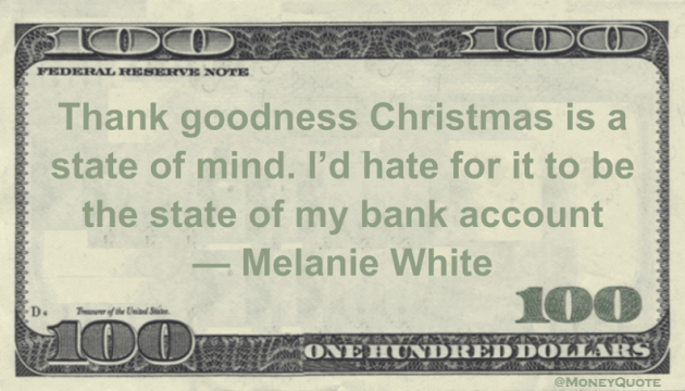 Thank goodness Christmas is a state of mind. I'd hate for it to be the state of my bank account Quote