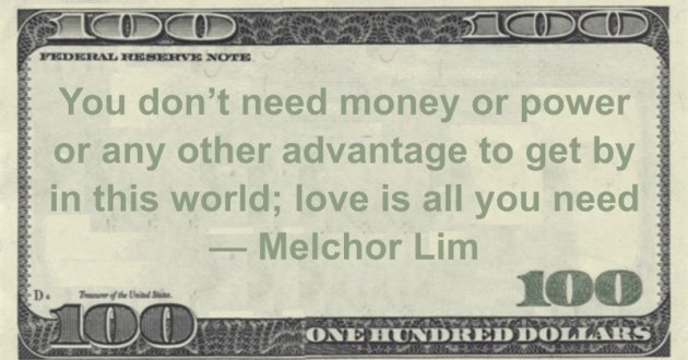 You don't need money or power or any other advantage to get by in this world; love is all you need Quote