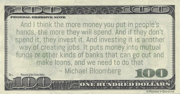 I think the more money you put in people's hands, the more they will spend. And if they don't spend it, they invest it Quote