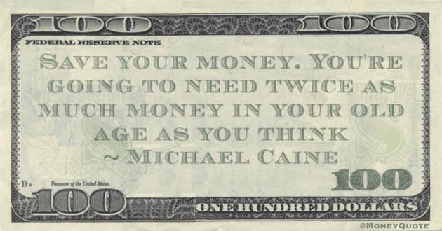 Save your money. You're going to need twice as much money in your old age as you think Quote