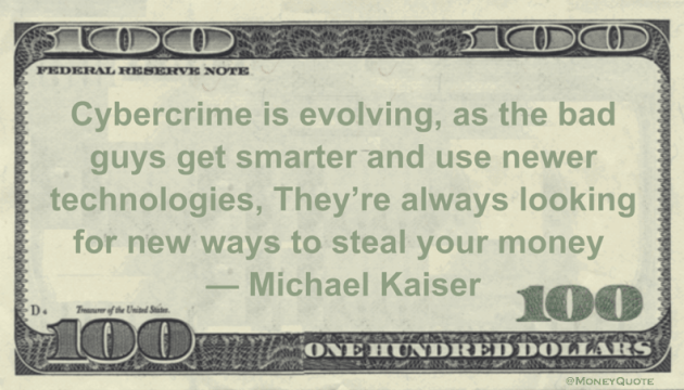 Cybercrime is evolving, as the bad guys get smarter and use newer technologies, They're always looking for new ways to steal your money Quote