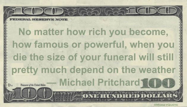 No matter how rich you become, when you die the size of your funeral will depend on the weather Quote
